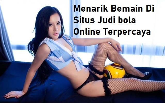 Menarik Bemain Di Situs Judi bola Online Terpercaya
